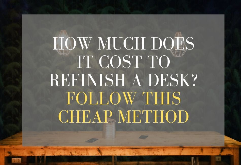 How Much Does It Cost To Refinish A Desk? Follow This Cheap Method